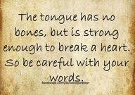 """The tongue has no bones, but is strong enough to break a heart. So be careful with your words."" Words are powerful. Actions are more so."