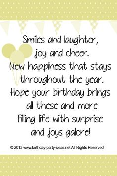 Smiles and laughter, joy and cheer New happiness that stays throughout the year Hope your birthday brings all these and more Filling life with surprise and joys galore! #cute #birthday #sayings #quotes #messages #wording #cards #wishes #happybirthday
