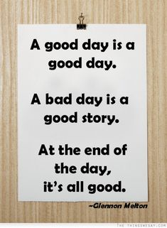 A good day is a good day. A bad day is a good story. At the end of the day, it's all good.