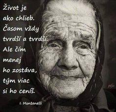 Život je jako chléb. Časem vždy tvrdší a tvrdší. Ale čím méně ho zůstává, tím víc si ho ceníš.