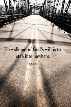 To walk out of God's will is to step into nowhere. - C.S. Lewis