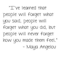 """""""I've learned that people will forget what you said, people will forget what you did, but people will never forget how you made them feel."""" -Maya Angelou #quotes #wordsofwisdom #wordstoliveby #goodadvice #MayaAngelou"""
