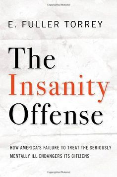 The Insanity Offense: How America's Failure to Treat the Seriously Mentally Ill Endangers Its Citizens by E. Fuller Torrey