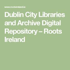 Dublin City Libraries and Archive Digital Repository – Roots Ireland