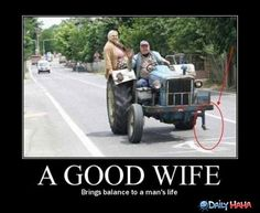 Sooo funny,but so true! Agood wife brings balance in a mans life!