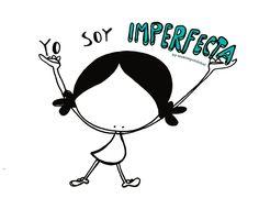 Sí. No soy perfecta. Ni puedo con todo. No soy infalible. Ni super lista, ni super mona, ni super estupenda. No lo sé todo. Me equivoco, tropiezo con la misma piedra, se me atascan las emociones, se me frunce el ceño. Soy así. Imperfecta. Y esa soy yo. Toa yo. Y así me quiero. A todas las personas imperfectas del mundo mundial: Eeeeegunon mundo!!