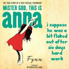 'Why did Mister God rest on the seventh day?' she began.  'I suppose he was a bit flaked out after six days' hard work,' I answered.  'He didn't rest because he was tired though.'  Flynn, Mister God, This is Anna