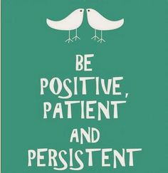 Be positive, patient and persistent. | Anonymous ART of Revolution