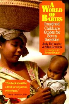 A World of Babies: Imagined Childcare Guides for Seven Societies, by Judy Deloache and Alma Gottlieb