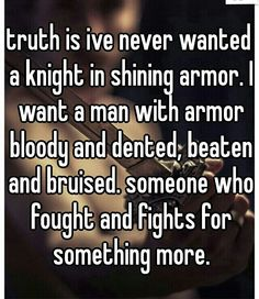 truth is ive never wanted a knight in shining armor. I want a man with armor bloody and dented, beaten and bruised. someone who fought and fights for something more.