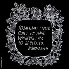 Sometimes I need only to stand wherever I am to be blessed ~Mary Oliver