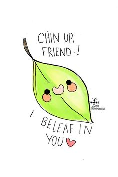 chin up friend i be leaf in you <3