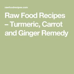 Raw Food Recipes –   Turmeric, Carrot and Ginger Remedy
