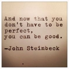 """And now that you don't have to be perfect, you can be good."" -John Steinbeck"