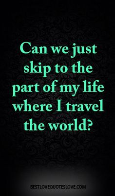 Can we just skip to the part of my life where I travel the world