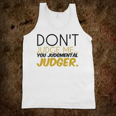 don't be a judge images | Description: Don't judge me you judgmental judger tank top tee tshirt ...