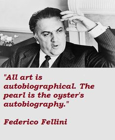 """All art is autobiographical. The pearl is the oyster's autobiography."" -Federico Fellini"