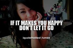 if it makes you happy don't let go.