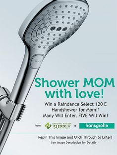 **This giveaway is now closed. Congratulations to our winners!** Repin to Win a Hansgrohe Handshower for Mother's Day! Many will enter, FIVE will win! Giveaway ends 5/15/13. Good luck! Enter here: http://www.nationalbuildersupply.com/FbookContest/default.html