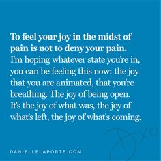 """""""To feel your joy in the midst of pain is not to deny your pain."""" – @DanielleLaPorte   For your joy: daniellelaporte.com/heartcentered Danielle Laporte, Encouragement, Positivity, Wisdom, Joy, Thoughts, Feelings, Words, Being Happy"""