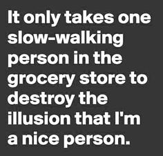 Lol! That person would be my mother. She will just randomly stop in front of you like she ran out of batteries or something.