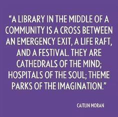 A library in the middle of a community is a cross between an emergency exit, a life raft and a festival. They are cathedrals of the mind, hospitals of the soul, theme parks of imagination. Library Posters, Library Quotes, I Love Books, Good Books, Books To Read, Reading Library, Library Books, Book Memes, Book Quotes