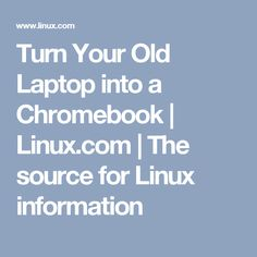 Turn Your Old Laptop into a Chromebook | Linux.com | The source for Linux information