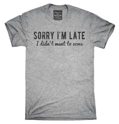 Sorry I'm Late I Didn't Want To Come T-Shirt, Hoodie, Tank Top – Chummy Tees