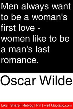 Oscar Wilde - Men always want to be a woman's first love - women like to be a man's last romance. #quotations #quotes