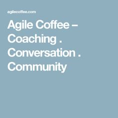 Agile Coffee – Coaching . Conversation . Community Conversation, Coaching, Community, Coffee, Training, Kaffee, Cup Of Coffee