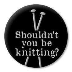 SHOULDNT YOU BE KNITTING?