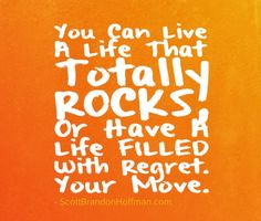 Regret is THE heaviest weight that you will EVER experience. Do NOT let it ruin your life. LIVE Awesome.
