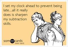 I set my clock ahead to prevent being late.....all it really does is sharpen my subtraction skills.