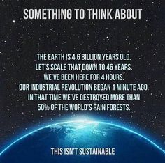 The Earth is billion years old. Scaling to 46 years, humans have been here 4 hours, the industrial revolution began 1 minute ago, and in that time we've destroyed more than half the world's forests. Save Planet Earth, Save Our Earth, Our Planet, Save The Planet, Planet Earth Facts, Salve A Terra, Save Mother Earth, Mother Earth Quotes, Mother Nature