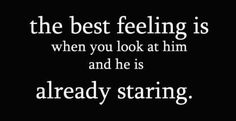 "Yes, best feeling ever.... well 1 of the best feelings lol:) And then like when you look or as I like to say ""glance"" over at him and he's already looking at you and then you start to talk 2 your friend and then you laugh and he's still staring at you and smiles a tiny bit when he sees you laughing...:) Awww! xx"