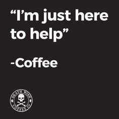 """I'm Just Here To Help""  -Coffee                                  P.S. Enjoy! ;)☕"