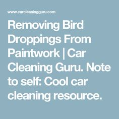 Removing Bird Droppings From Paintwork | Car Cleaning Guru. Note to self:  Cool car cleaning resource.