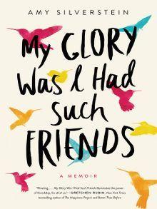 My Glory Was I Had Such Friends A Memoir By Amy Silverstein