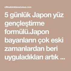 5 günlük Japon yüz gençleştirme formülü.Japon bayanların çok eski zamanlardan beri uyguladıkları artık geleneksel hale gelen 5 günlük bakım sırrını açıklıyorum