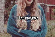 I feel invisible so I try to act loud... But that's not me at all! But no one sees it only my head