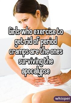 Girls who exercise to get rid of period cramps are the ones surviving the apocalypse