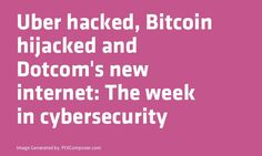 Uber hacked #Bitcoin hijacked and Dotcom's new internet: The week in cybersecurity