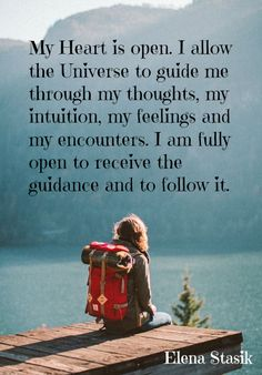 My Heart is open. I allow the Universe to guide me through my thoughts, my intuition, my feelings and my encounters. I am fully open to receive the guidance and to follow it.