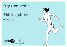 Vodka, mimosa, smirnoff... Funny Encouragement Ecard: Step aside, coffee. This is a job for alcohol.