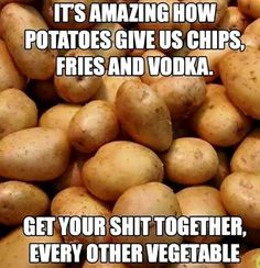 Potatoes get your shit together every other vegetable