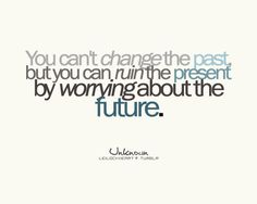 You can't change the past but you can ruin the present by worrying about the future.