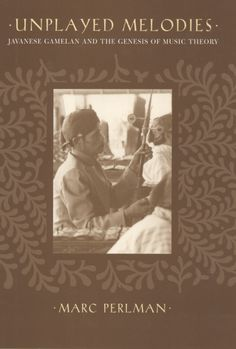 Unplayed Melodies: Javanese Gamelan and the Genesis of Music Theory ~ Marc Perlman ~ University of California Press ~ c2004