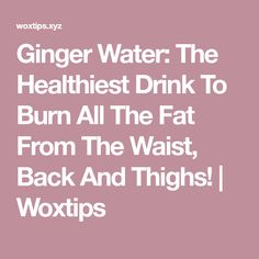 Ginger Water: The Healthiest Drink To Burn All The Fat From The Waist, Back And Thighs! | Woxtips