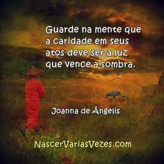 Guarde na mente que a caridade em seus atos deve ser a luz que vence a sombra. Joanna de Ângelis Divaldo Franco http://www.nascervariasvezes.com/2015/10/caridade-te-ajuda.html #espiritismo #kardec #Joanna