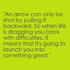 An arrow can only be shot by pulling it backward. So when life is dragging you back with difficulties, it means that it's going to launch you into something great.